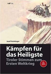 Josef Feichtinger: Kämpfen für das Heiligste. Tiroler Stimmen zum ersten Weltkrieg